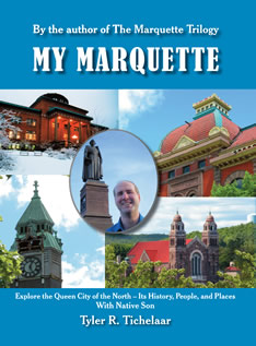 My Marquette: Explore the Queen City of the North, Its History, People, and Places With Native Son Tyler R. Tichelaar